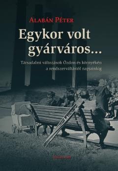 Alabán Péter: Egykor volt gyárváros... Társadalmi változások Ózdon és környékén a rendszerváltástól napjainkig
