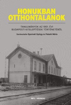 Honukban otthontalanok. Tanulmányok az 1951. évi budapesti kitelepítések  történetéből