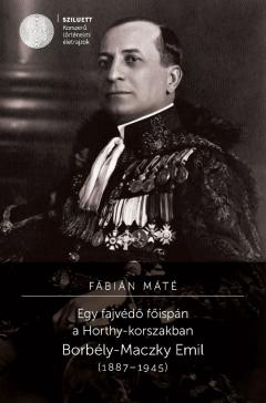 Fábián Máté: Egy fajvédő főispán a Horthy-korszakban. Borbély-Maczky Emil (1887–1945)