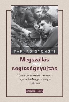 Farkas Gyöngyi: Megszállás vagy segítségnyújtás. A Csehszlovákia elleni intervenció fogadtatása Magyarországon 1968-ban