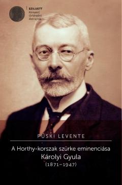 Püski Levente: A Horthy-korszak szürke eminenciása. Károlyi Gyula (1871–1947)