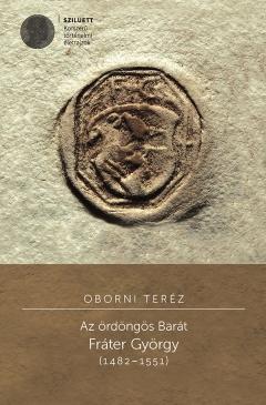 Oborni Teréz: Az ördöngös Barát. Fráter György (1482–1551)
