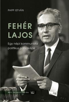 Papp István: Fehér Lajos. Egy népi kommunista politikus pályaképe