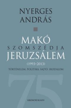 Nyerges András: Makó szomszédja Jeruzsálem - Történelem, politika, sajtó, irodalom (1993-2013)