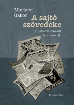 Murányi Gábor: A sajtó szövedéke. Huszadik századi laphistóriák