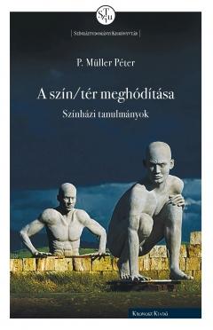 P. Müller Péter: A szín/tér meghódítása. Színházi tanulmányok