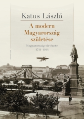 Katus László: A modern Magyarország születése. Magyarország története 1711-1914 (2021-es kiadás)