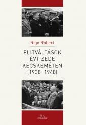 Rigó Róbert: Elitváltások évtizede Kecskeméten (1938–1948)