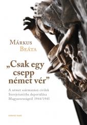 """Márkus Beáta: """"Csak egy csepp német vér"""". A német származású civilek Szovjetunióba deportálása Magyarországról 1944/1945"""
