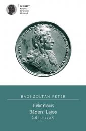 Bagi Zoltán Péter: Türkenlouis. Bádeni Lajos (1655-1707)
