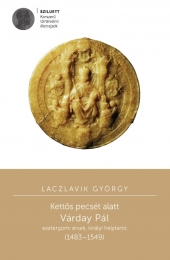 Laczlavik György: Kettős pecsét alatt. Várday Pál esztergomi érsek, királyi helytartó (1483–1549)