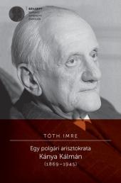 Tóth Imre: Egy polgári arisztokrata. Kánya Kálmán 1869–1945