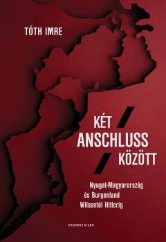 Tóth Imre: Két Anschluss között. Nyugat-Magyarország és Burgenland Wilsontól Hitlerig