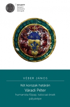 Véber János: Két korszak határán. Váradi Péter humanista főpap, kalocsai érsek pályaképe